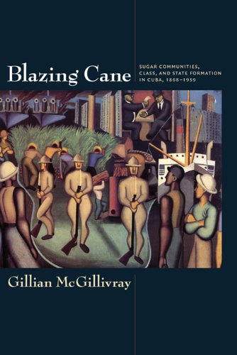 Blazing Cane: Sugar Communities, Class, & State Formation in Cuba, 1868-1959 9780822345428