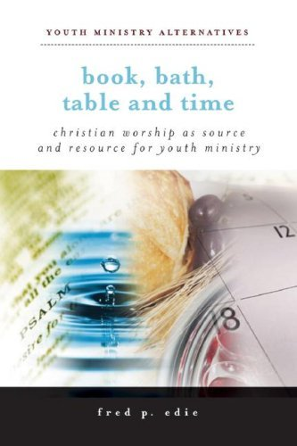 Book, Bath, Table, and Time: Christian Worship as Source and Resource for Youth Ministry 9780829817447