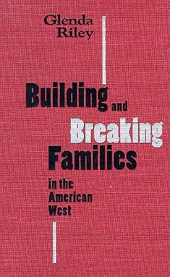 Building and Breaking Families in the American West 9780826317193