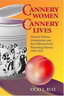 Cannery Women, Cannery Lives: Mexican Women, Unionization, and the California Food Processing Industry, 1930-1950 9780826309884