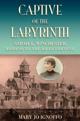 Captive of the Labyrinth: Sarah L. Winchester, Heiress to the Rifle Fortune 9780826219053