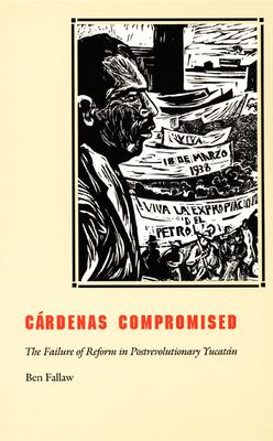 Cardenas Compromised: The Failure of Reform in Postrevolutionary Yucatan 9780822327677