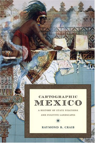 Cartographic Mexico: A History of State Fixations and Fugitive Landscapes 9780822334163