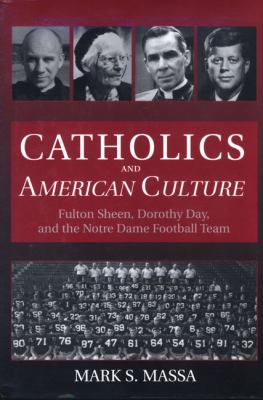 Catholics and American Culture: Fulton Sheen, Dorothy Day & the Notre Dame Football Team 9780824515379