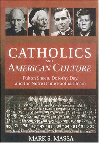 Catholics and American Culture: Fulton Sheen, Dorothy Day and the Notre Dame Football Team 9780824519551