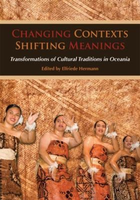 Changing Contexts, Shifting Meanings: Transformations of Cultural Traditions in Oceania 9780824833664