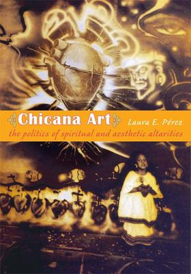 Chicana Art: The Politics of Spiritual and Aesthetic Altarities 9780822338680