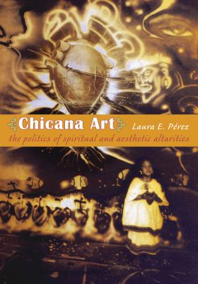 Chicana Art: The Politics of Spiritual and Aesthetic Altarities 9780822338529