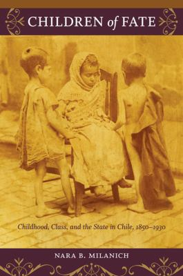 Children of Fate: Childhood, Class, and the State in Chile, 1850-1930 9780822345749