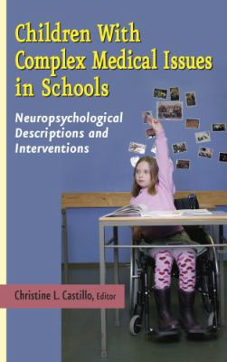 Children with Complex Medical Issues in Schools: Neuropsychological Descriptions and Interventions 9780826124722