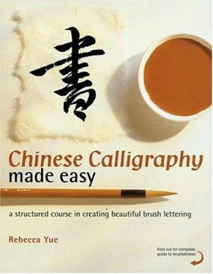 Chinese Calligraphy Made Easy: A Structured Course in Creating Beautiful Brush Lettering 9780823005567