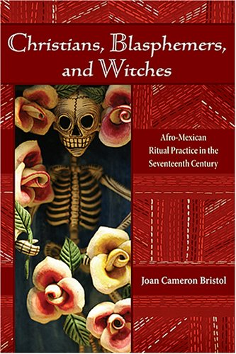 Christians, Blasphemers, and Witches: Afro-Mexican Ritual Practice in the Seventeenth Century 9780826337993