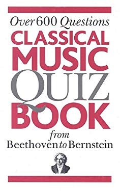 Classical Music Quiz Book from Beethoven to Bernstein: Over 600 Questions 9780825635052