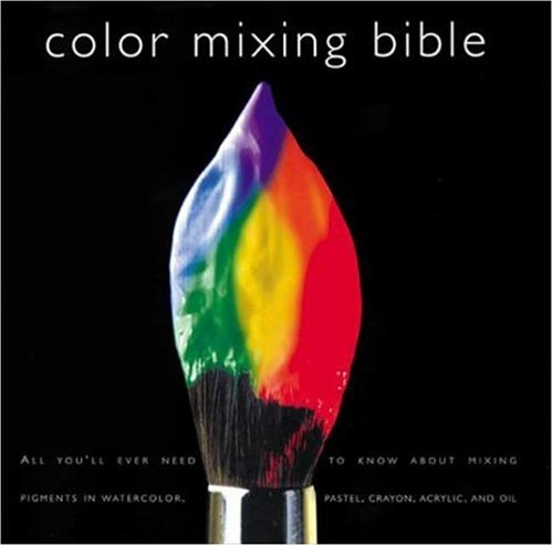 Color Mixing Bible: All You'll Ever Need to Know about Mixing Pigments in Oil, Acrylic, Watercolor, Gouache, Soft Pastel, Pencil, and Ink 9780823007233