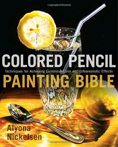 Colored Pencil Painting Bible: Techniques for Achieving Luminous Color and Ultrarealistic Effects 9780823099207