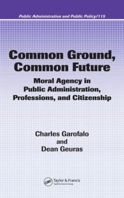 Common Ground, Common Future: Moral Agency in Public Administration, Professions, and Citizenship 9780824753375