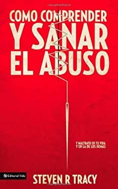 Como Comprender y Sana el Abuso: Y Maltrato en Tu Vida y en la de los Demas = Understanding and Healing Abuse 9780829758023