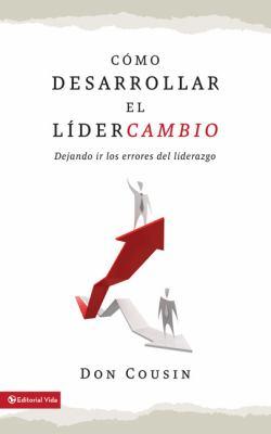 Como Desarrollar El Lidercambio: Dejemos Ir Los Errores del Liderazgo = Experiencing Leadershift 9780829756258