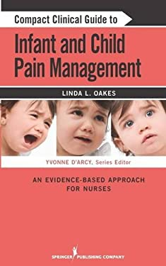 Compact Clinical Guide to Infant and Child Pain Management: An Evidence-Based Approach for Nurses 9780826106179