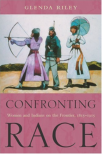 Confronting Race: Women and Indians on the Frontier, 1815-1915 9780826336255