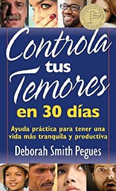 Controla Tus Temores en 30 Dias: Ayuda Practica Para Tener una Vida Mas Tranquila y Productiva = 30 Days to Taming Your Fears 9780825418082