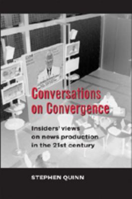 Conversations on Convergence: Insiders' Views of News Production in the Twenty-First Century 9780820478456