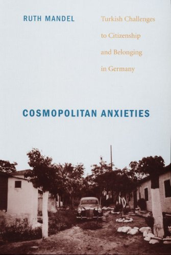 Cosmopolitan Anxieties: Turkish Challenges to Citizenship and Belonging in Germany 9780822341932