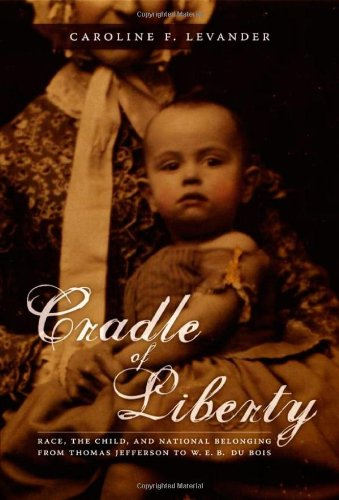 Cradle of Liberty: Race, the Child, and National Belonging from Thomas Jefferson to W. E. B. Du Bois 9780822338727