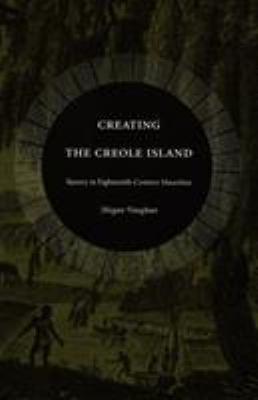 Creating the Creole Island: Slavery in Eighteenth-Century Mauritius 9780822333999