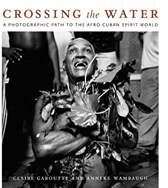 Crossing the Water: A Photographic Path to the Afro-Cuban Spirit World 9780822340393
