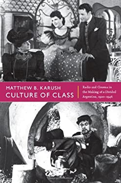 Culture of Class: Radio and Cinema in the Making of a Divided Argentina, 1920-1946 9780822352648