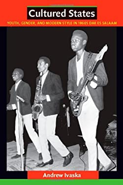 Cultured States: Youth, Gender, and Modern Style in 1960s Dar Es Salaam 9780822347705