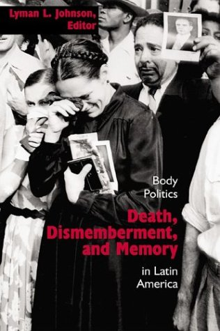 Death, Dismemberment, and Memory: Body Politics in Latin America 9780826332011