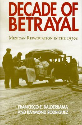 Decade of Betrayal: Mexican Repatriation in the 1930s 9780826316288