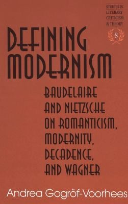 Defining Modernism: Baudelaire and Nietzsche on Romanticism, Modernity, Decadence, and Wagner Second Printing