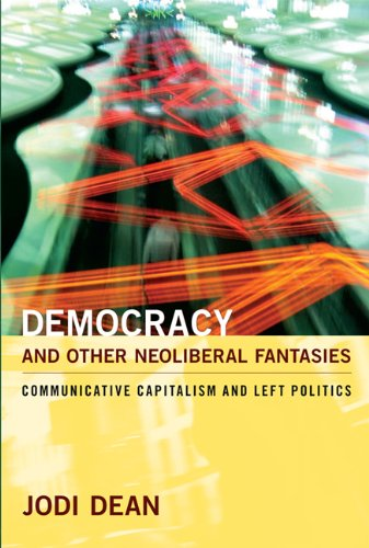 Democracy and Other Neoliberal Fantasies: Communicative Capitalism and Left Politics 9780822345053