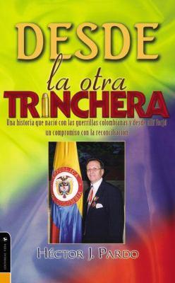 Desde la Otra Trinchera: Una Historia Que Nacio Con las Guerrillas Colombianas y Desde Alli Forjo un Compromiso Con la Reconciliacion 9780829751048