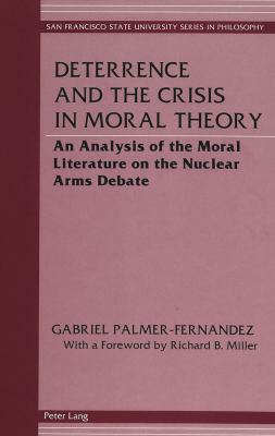 Deterrence and the Crisis in Moral Theory: An Analysis of the Moral Literature on the Nuclear Arms Debate with a Foreword by Richard B. Miller 9780820426211