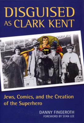Disguised as Clark Kent: Jews, Comics, and the Creation of the Superhero 9780826417671