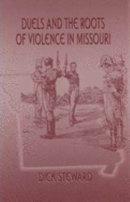 Duels and the Roots of Violence in Missouri Duels and the Roots of Violence in Missouri Duels and the Roots of Violence in Missouri 9780826212849