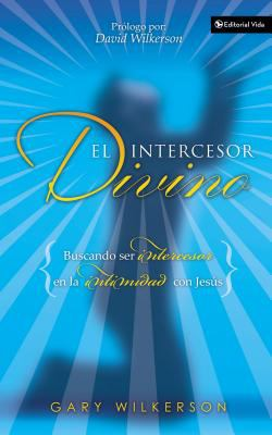 El Intercesor Divino: Pursuing Intercession and Intimacy with Jesus 9780829743555