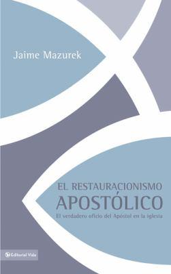 El Restauracionismo Apostolico: El Verdadero Oficio del Apostol en la Iglesia 9780829755893