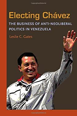 Electing Chavez: The Business of Anti-Neoliberal Politics in Venezuela 9780822960645