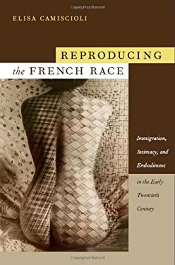 Embodying the French Race: Immigration, Intimacy, and Embodiment in the Early Twentieth Century 9780822345657