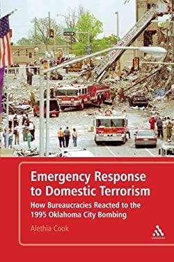 Emergency Response to Domestic Terrorism: How Bureaucracies Reacted to the 1995 Oklahoma City Bombing 9780826430731