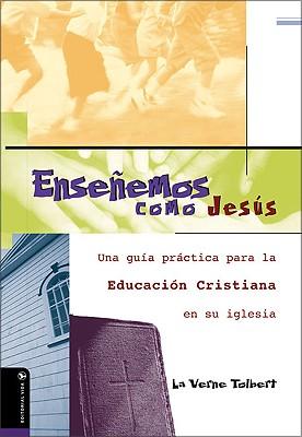 Ensenemos Como Jesus: Una Guia Practica Para La Educacion Cristiana En Su Iglesia 9780829733686