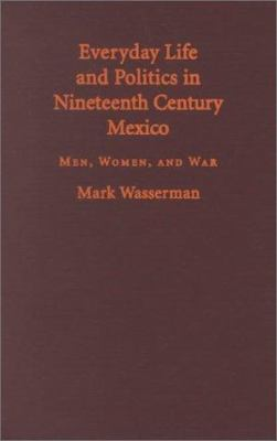 Everyday Life and Politics in Nineteenth Century Mexico: Men, Women, and War 9780826321701