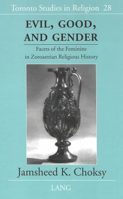 Evil, Good, and Gender: Facets of the Feminine in Zoroastrian Religious History 9780820456645