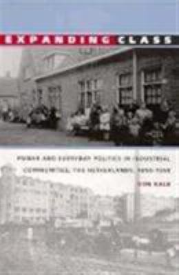 Expanding Class: Power and Everyday Politics in Industrial Communities, the Netherlands 1850-1950 9780822320227