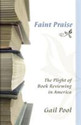 Faint Praise: The Plight of Book Reviewing in America 9780826217271